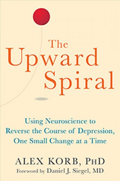 The Upward Spiral : Using Neuroscience to Reverse the Course of Depression, One Small Change at a Time