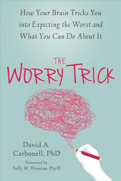 The Worry Trick : How Your Brain Tricks You Into Expecting the Worst and What You Can Do About It