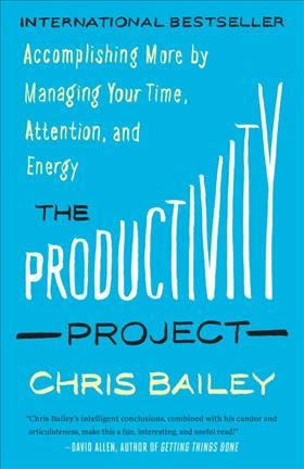 The productivity project : accomplishing more by managing your time, attention, and energy